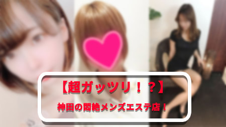 【激熱!!】ガッツリレベルで選ぶ神田のメンズエステ!